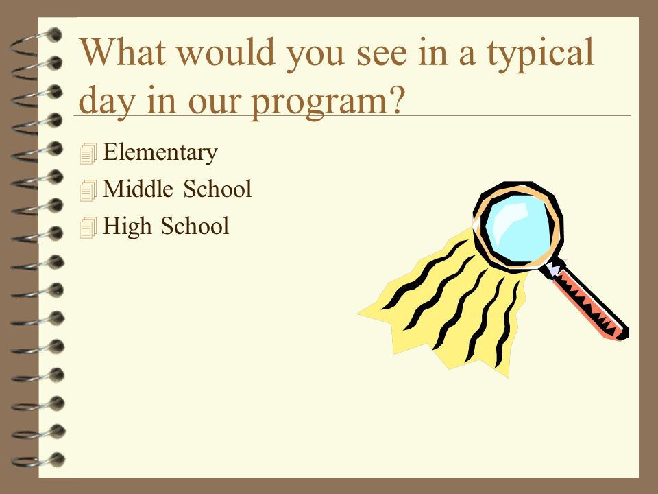 What would you see in a typical day in our program 4 Elementary 4 Middle School 4 High School