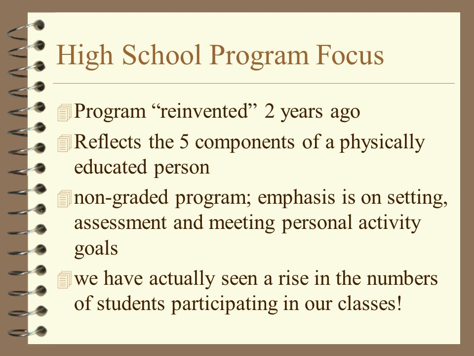 High School Program Focus 4 Program reinvented 2 years ago 4 Reflects the 5 components of a physically educated person 4 non-graded program; emphasis is on setting, assessment and meeting personal activity goals 4 we have actually seen a rise in the numbers of students participating in our classes!