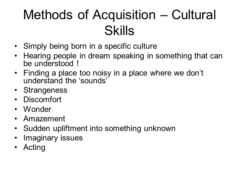 Methods of Acquisition – Cultural Skills Simply being born in a specific culture Hearing people in dream speaking in something that can be understood .