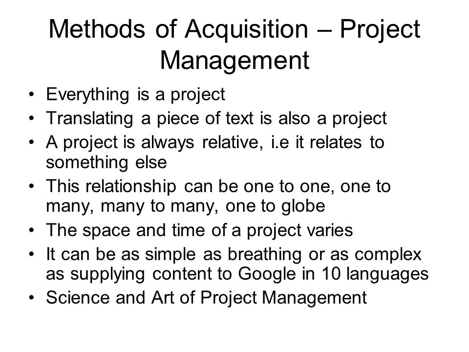 Methods of Acquisition – Project Management Everything is a project Translating a piece of text is also a project A project is always relative, i.e it relates to something else This relationship can be one to one, one to many, many to many, one to globe The space and time of a project varies It can be as simple as breathing or as complex as supplying content to Google in 10 languages Science and Art of Project Management