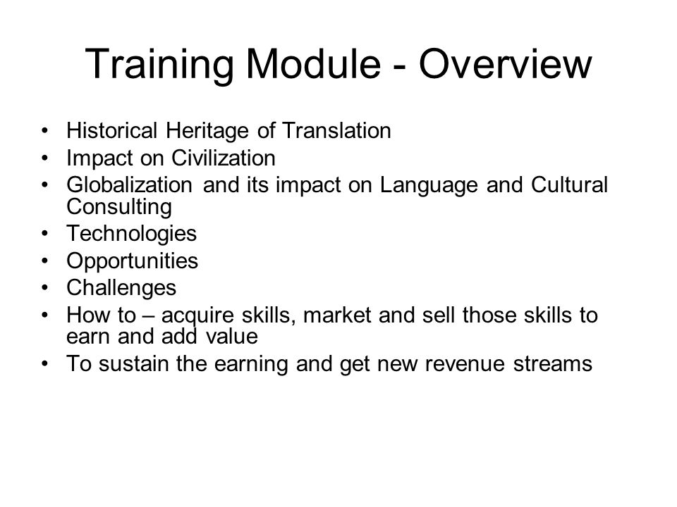 Training Module - Overview Historical Heritage of Translation Impact on Civilization Globalization and its impact on Language and Cultural Consulting Technologies Opportunities Challenges How to – acquire skills, market and sell those skills to earn and add value To sustain the earning and get new revenue streams