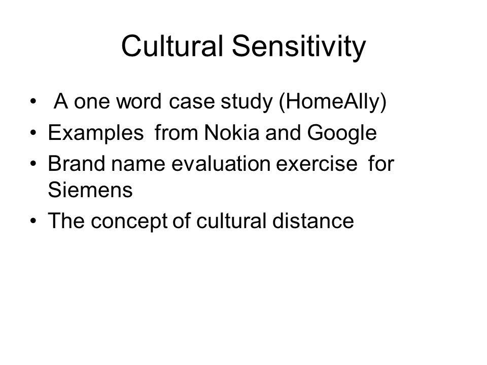 Cultural Sensitivity A one word case study (HomeAlly) Examples from Nokia and Google Brand name evaluation exercise for Siemens The concept of cultural distance