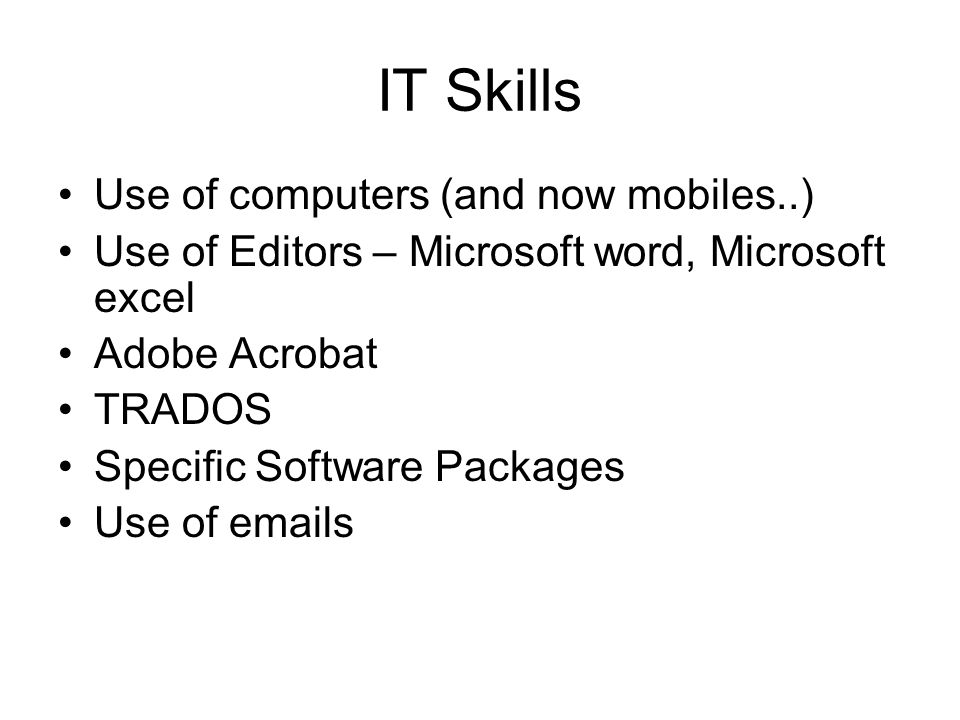 IT Skills Use of computers (and now mobiles..) Use of Editors – Microsoft word, Microsoft excel Adobe Acrobat TRADOS Specific Software Packages Use of  s