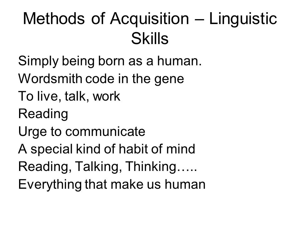 Methods of Acquisition – Linguistic Skills Simply being born as a human.