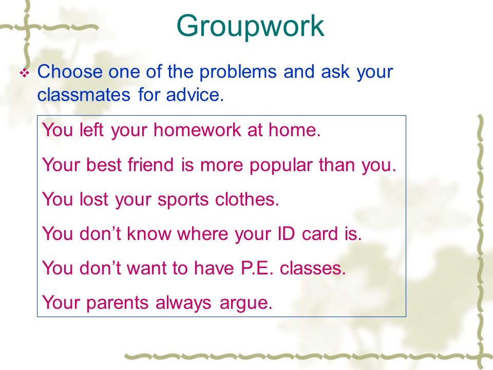 Groupwork Choose one of the problems and ask your classmates for advice.