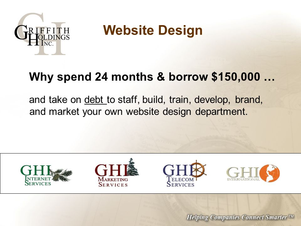 Website Design Why spend 24 months & borrow $150,000 … and take on debt to staff, build, train, develop, brand, and market your own website design department.