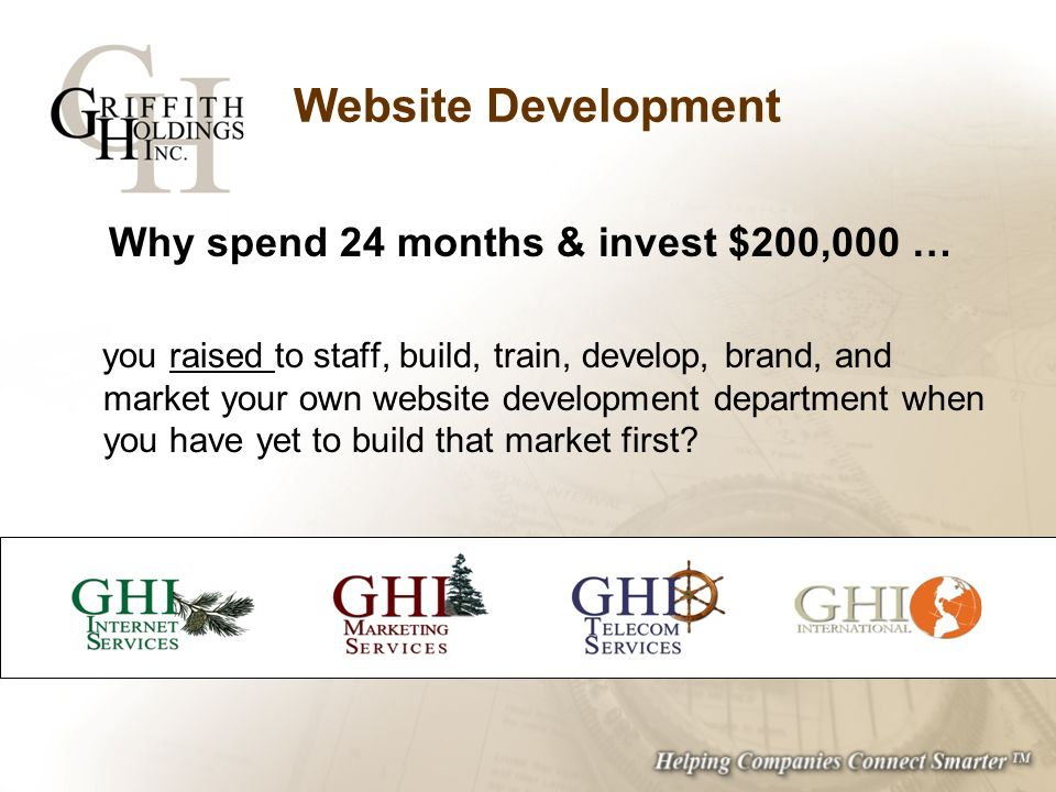 Website Development Why spend 24 months & invest $200,000 … you raised to staff, build, train, develop, brand, and market your own website development department when you have yet to build that market first