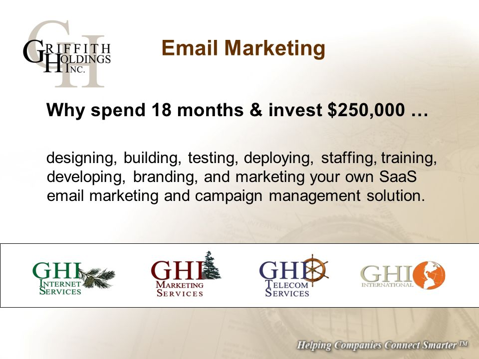 Email Marketing Why spend 18 months & invest $250,000 … designing, building, testing, deploying, staffing, training, developing, branding, and marketing your own SaaS email marketing and campaign management solution.