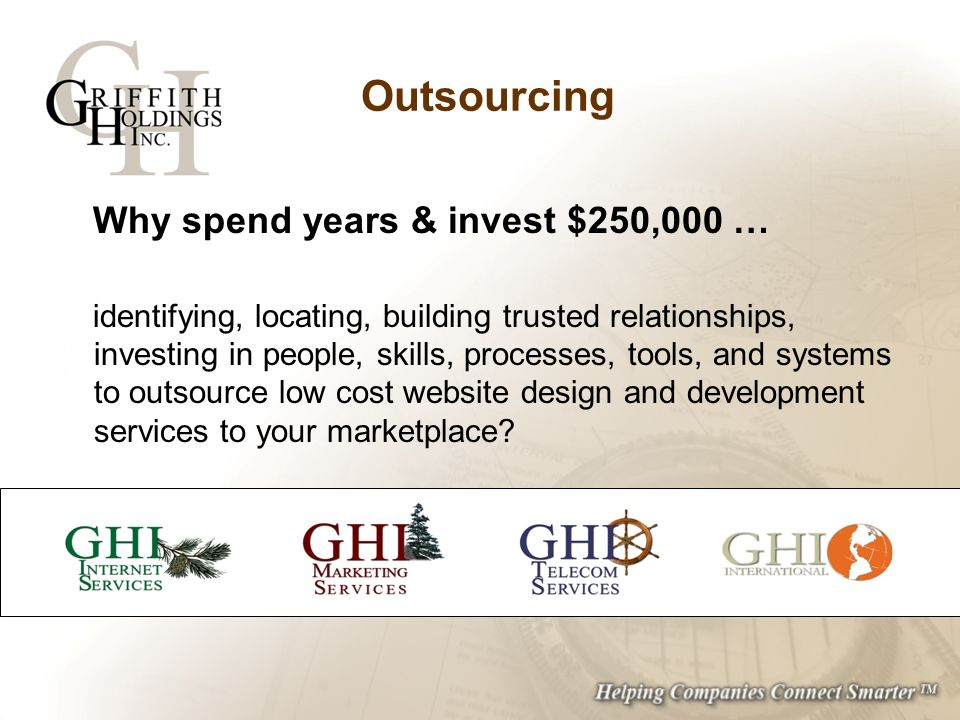 Outsourcing Why spend years & invest $250,000 … identifying, locating, building trusted relationships, investing in people, skills, processes, tools, and systems to outsource low cost website design and development services to your marketplace