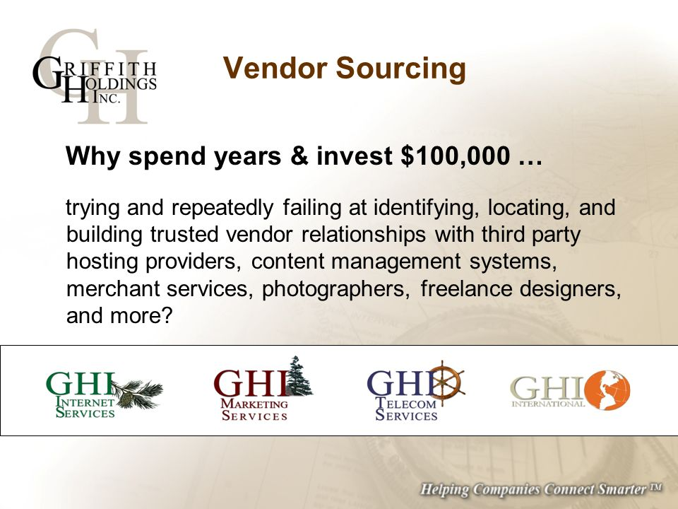 Vendor Sourcing Why spend years & invest $100,000 … trying and repeatedly failing at identifying, locating, and building trusted vendor relationships with third party hosting providers, content management systems, merchant services, photographers, freelance designers, and more