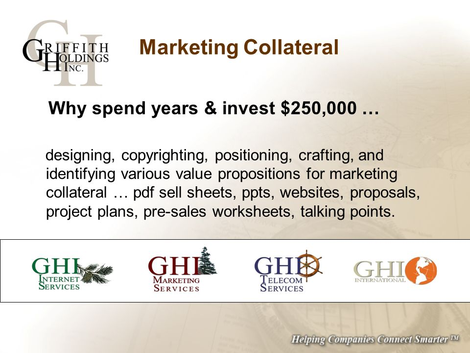 Marketing Collateral Why spend years & invest $250,000 … designing, copyrighting, positioning, crafting, and identifying various value propositions for marketing collateral … pdf sell sheets, ppts, websites, proposals, project plans, pre-sales worksheets, talking points.