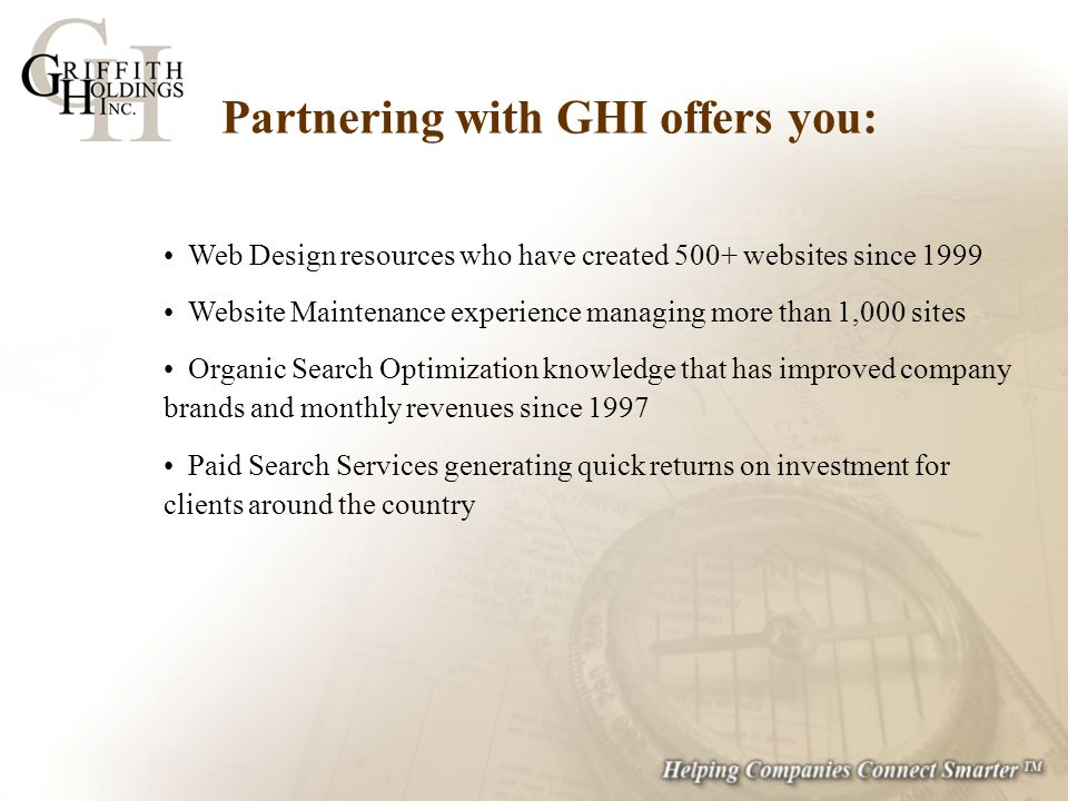 Web Design resources who have created 500+ websites since 1999 Website Maintenance experience managing more than 1,000 sites Organic Search Optimization knowledge that has improved company brands and monthly revenues since 1997 Paid Search Services generating quick returns on investment for clients around the country Partnering with GHI offers you: