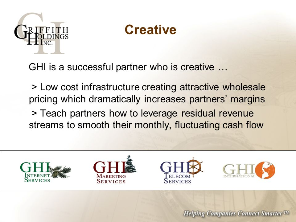 Creative GHI is a successful partner who is creative … > Low cost infrastructure creating attractive wholesale pricing which dramatically increases partners margins > Teach partners how to leverage residual revenue streams to smooth their monthly, fluctuating cash flow