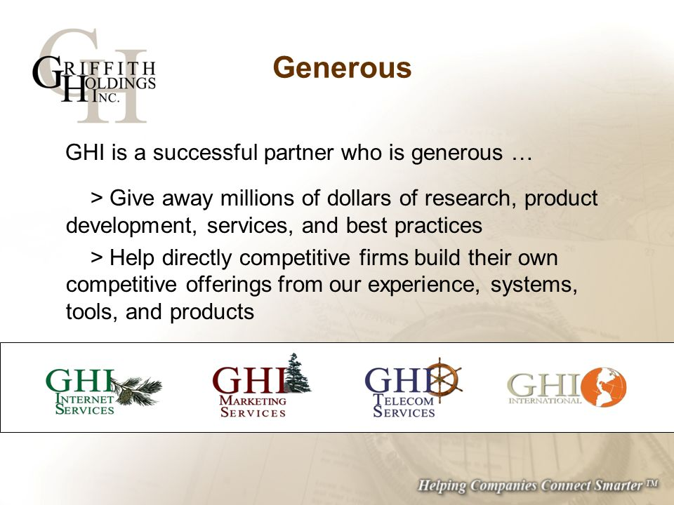 Generous GHI is a successful partner who is generous … > Give away millions of dollars of research, product development, services, and best practices > Help directly competitive firms build their own competitive offerings from our experience, systems, tools, and products