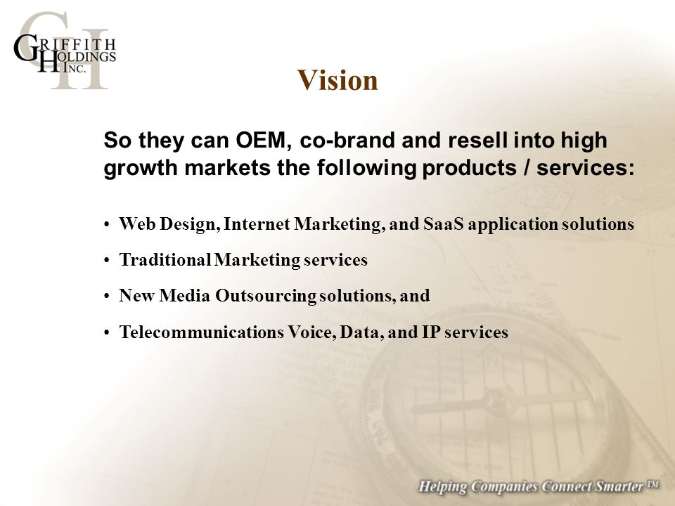 So they can OEM, co-brand and resell into high growth markets the following products / services: Web Design, Internet Marketing, and SaaS application solutions Traditional Marketing services New Media Outsourcing solutions, and Telecommunications Voice, Data, and IP services Vision