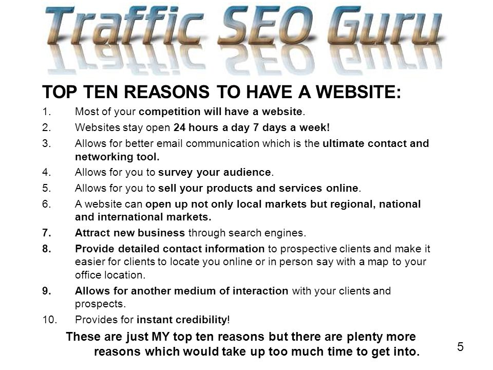 5 TOP TEN REASONS TO HAVE A WEBSITE: 1.Most of your competition will have a website.