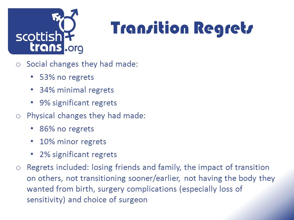 Transition Regrets o Social changes they had made: 53% no regrets 34% minimal regrets 9% significant regrets o Physical changes they had made: 86% no regrets 10% minor regrets 2% significant regrets o Regrets included: losing friends and family, the impact of transition on others, not transitioning sooner/earlier, not having the body they wanted from birth, surgery complications (especially loss of sensitivity) and choice of surgeon