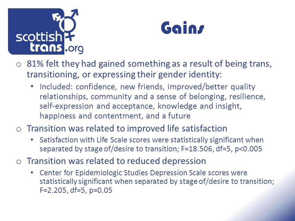Gains o 81% felt they had gained something as a result of being trans, transitioning, or expressing their gender identity: Included: confidence, new friends, improved/better quality relationships, community and a sense of belonging, resilience, self-expression and acceptance, knowledge and insight, happiness and contentment, and a future o Transition was related to improved life satisfaction Satisfaction with Life Scale scores were statistically significant when separated by stage of/desire to transition; F=18.506, df=5, p<0.005 o Transition was related to reduced depression Center for Epidemiologic Studies Depression Scale scores were statistically significant when separated by stage of/desire to transition; F=2.205, df=5, p=0.05