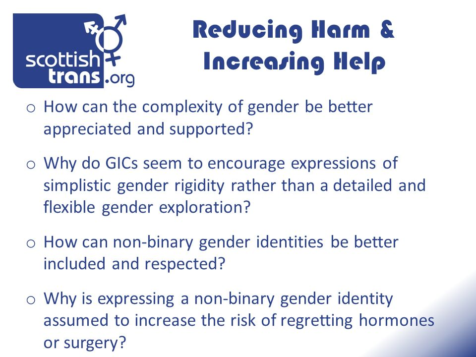 Reducing Harm & Increasing Help o How can the complexity of gender be better appreciated and supported.