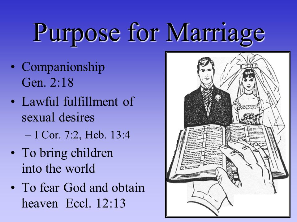 Purpose for Marriage Companionship Gen. 2:18 Lawful fulfillment of sexual desires –I Cor.