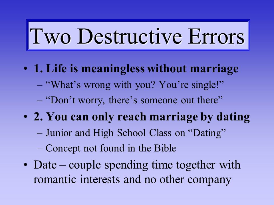 Two Destructive Errors 1. Life is meaningless without marriage –Whats wrong with you.