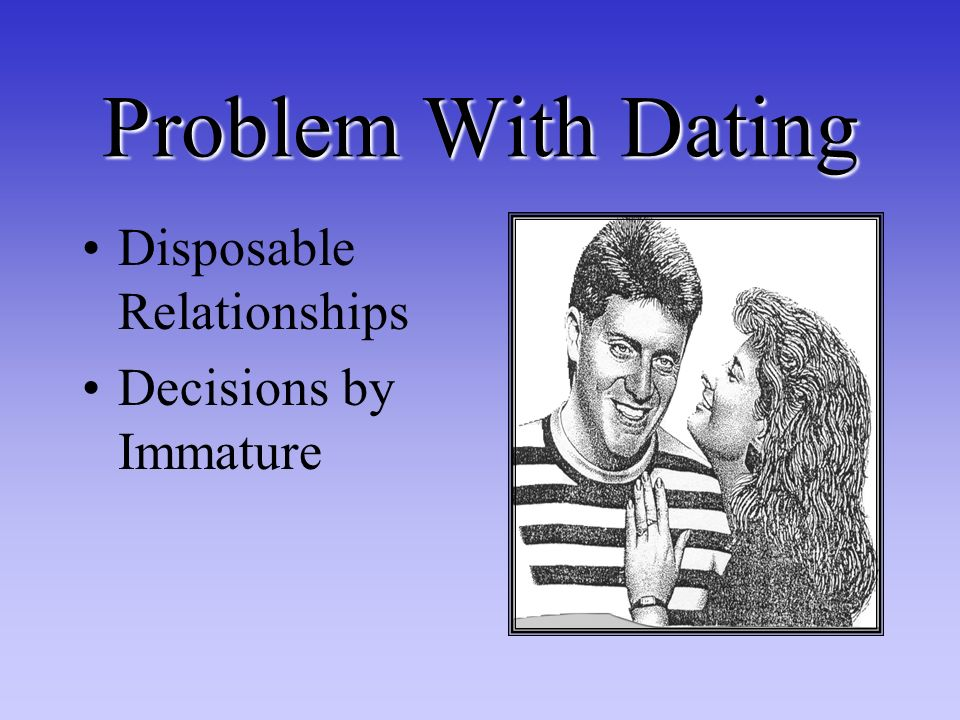 Problem With Dating Disposable Relationships Decisions by Immature