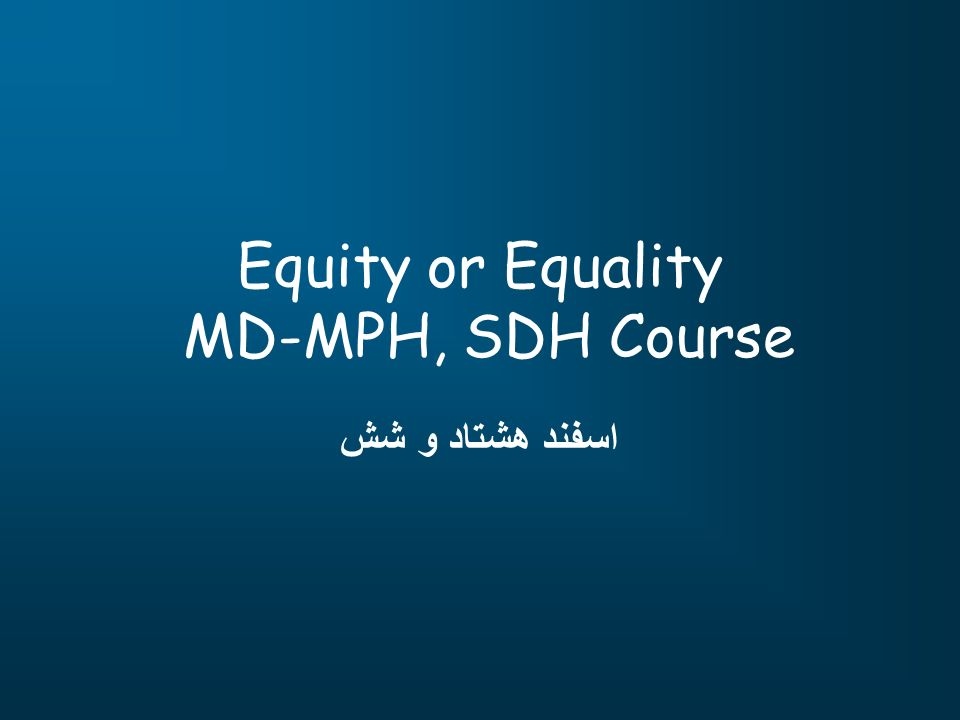 Equity or Equality MD-MPH, SDH Course اسفند هشتاد و شش