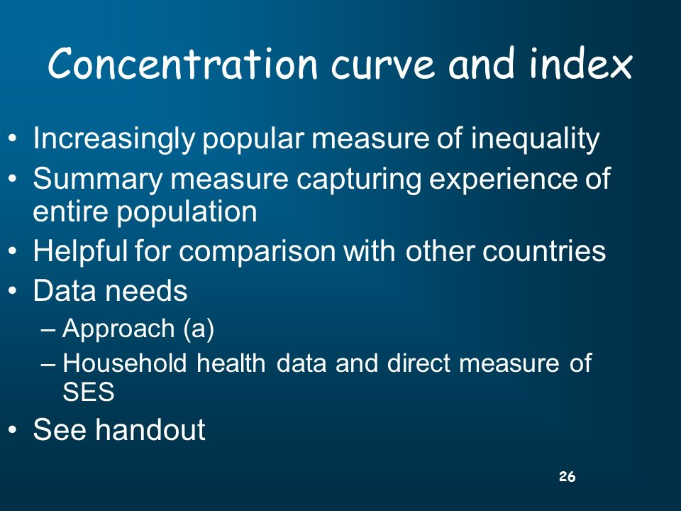 26 Concentration curve and index Increasingly popular measure of inequality Summary measure capturing experience of entire population Helpful for comparison with other countries Data needs –Approach (a) –Household health data and direct measure of SES See handout