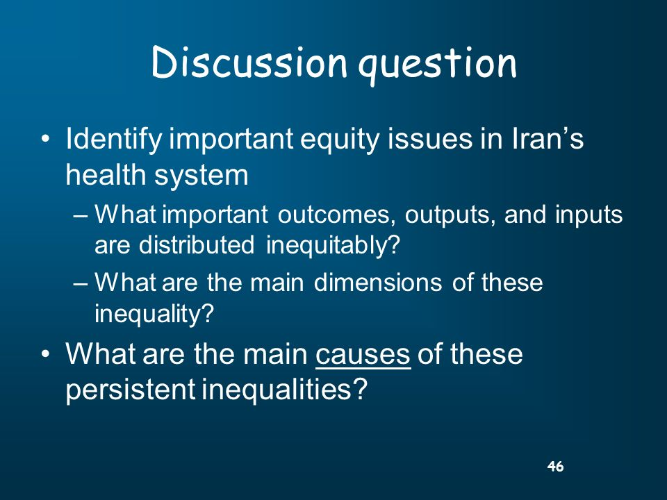 46 Discussion question Identify important equity issues in Irans health system –What important outcomes, outputs, and inputs are distributed inequitably.