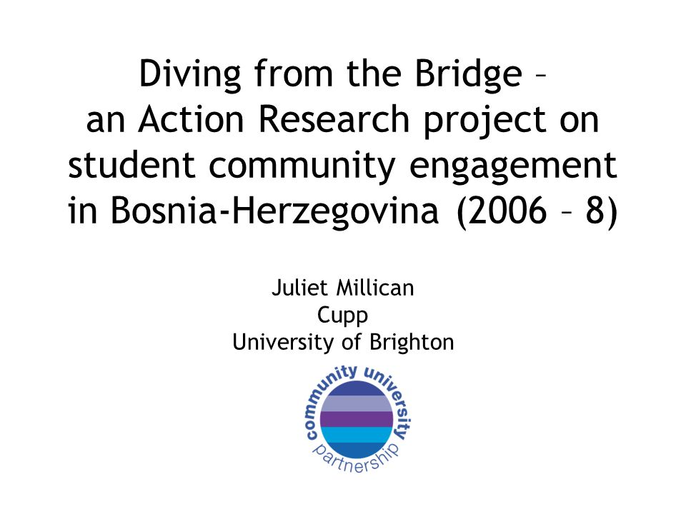 Diving from the Bridge – an Action Research project on student community engagement in Bosnia-Herzegovina (2006 – 8) Juliet Millican Cupp University of Brighton