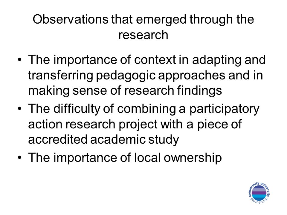 Observations that emerged through the research The importance of context in adapting and transferring pedagogic approaches and in making sense of research findings The difficulty of combining a participatory action research project with a piece of accredited academic study The importance of local ownership
