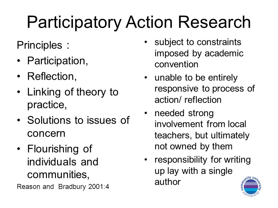 Participatory Action Research Principles : Participation, Reflection, Linking of theory to practice, Solutions to issues of concern Flourishing of individuals and communities, Reason and Bradbury 2001:4 subject to constraints imposed by academic convention unable to be entirely responsive to process of action/ reflection needed strong involvement from local teachers, but ultimately not owned by them responsibility for writing up lay with a single author