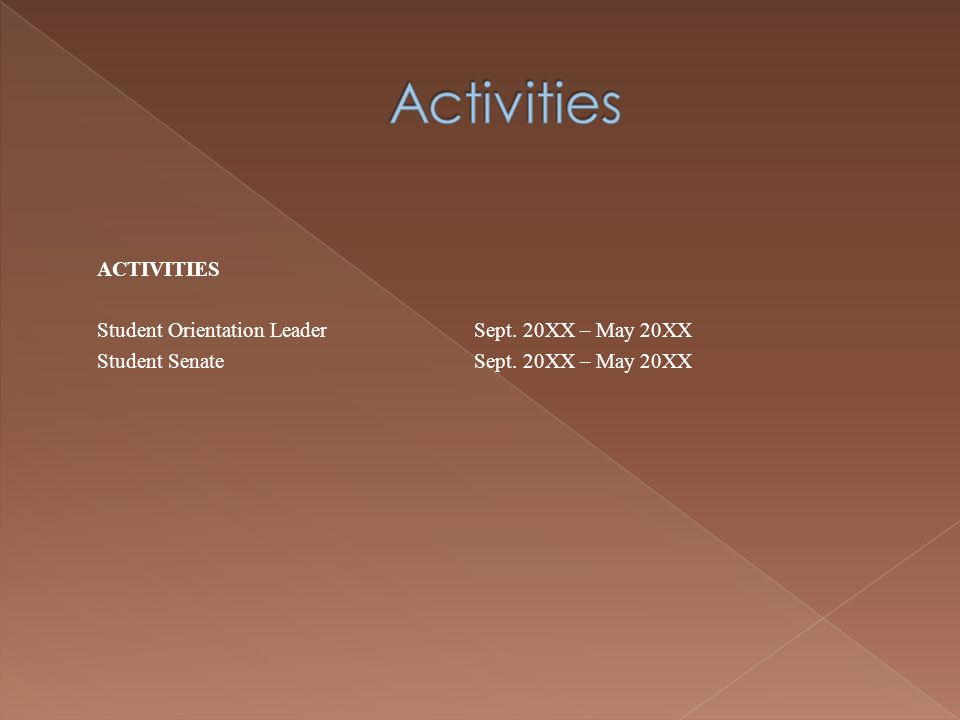 ACTIVITIES Student Orientation LeaderSept. 20XX – May 20XX Student SenateSept. 20XX – May 20XX