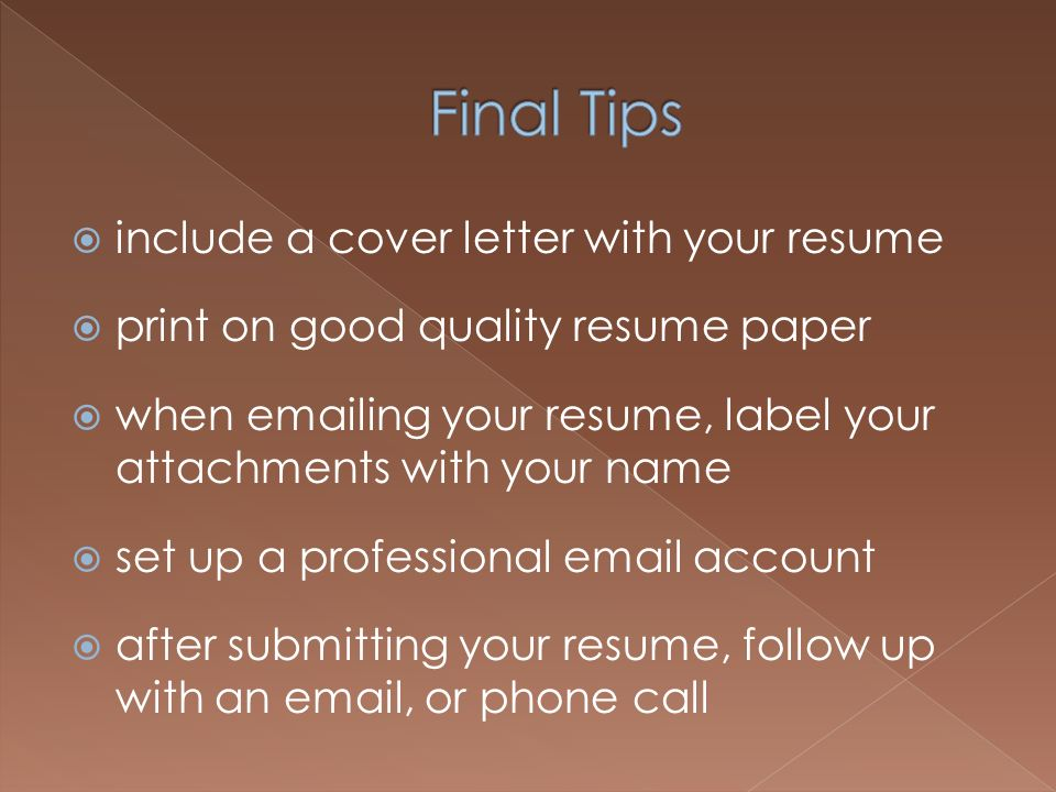 include a cover letter with your resume print on good quality resume paper when emailing your resume, label your attachments with your name set up a professional email account after submitting your resume, follow up with an email, or phone call