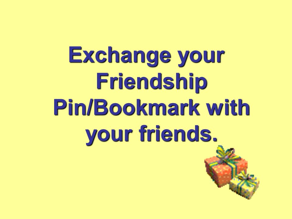 Exchange your Friendship Pin/Bookmark with your friends.
