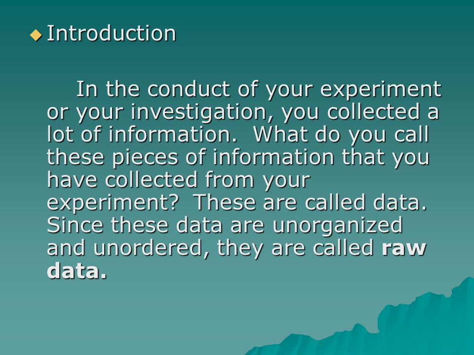 Introduction Introduction In the conduct of your experiment or your investigation, you collected a lot of information.