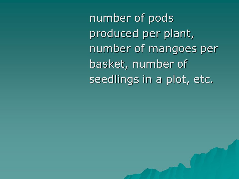 number of pods number of pods produced per plant, produced per plant, number of mangoes per number of mangoes per basket, number of basket, number of seedlings in a plot, etc.