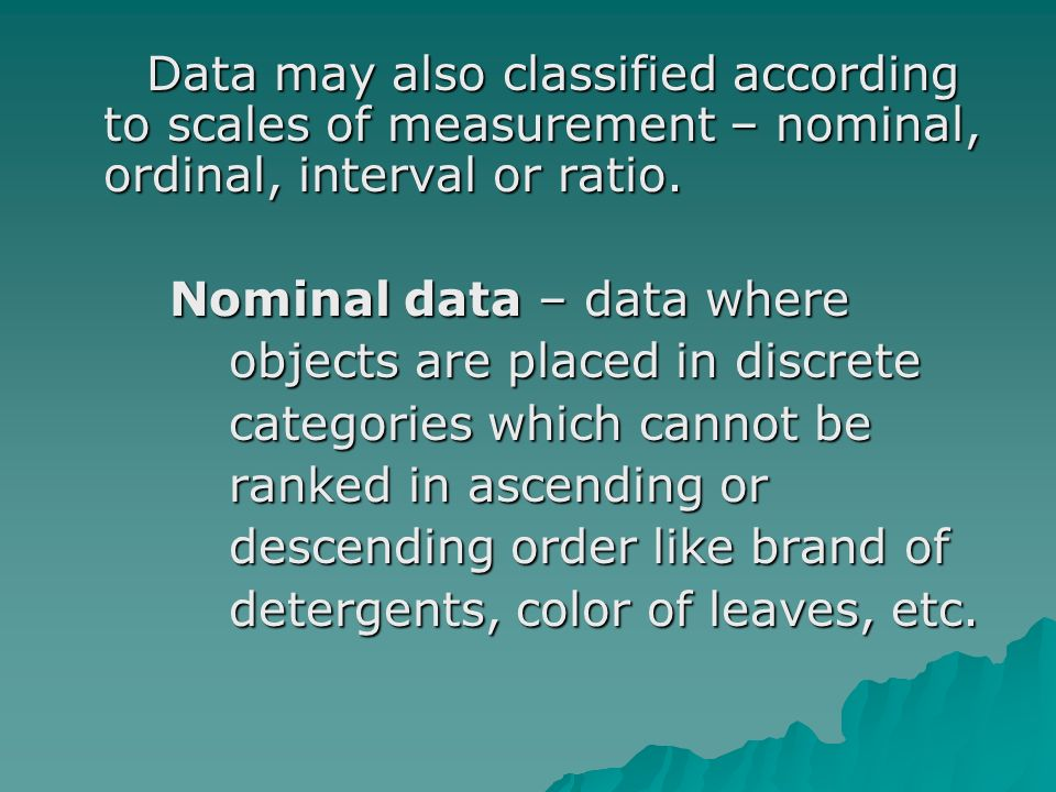 Data may also classified according to scales of measurement – nominal, ordinal, interval or ratio.