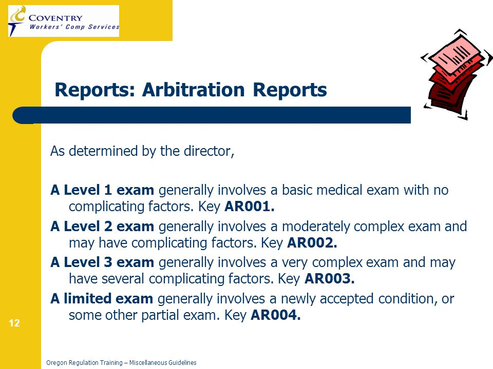 12 Oregon Regulation Training – Miscellaneous Guidelines Reports: Arbitration Reports As determined by the director, A Level 1 exam generally involves a basic medical exam with no complicating factors.