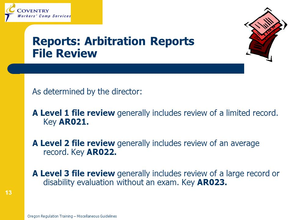 13 Oregon Regulation Training – Miscellaneous Guidelines Reports: Arbitration Reports File Review As determined by the director: A Level 1 file review generally includes review of a limited record.