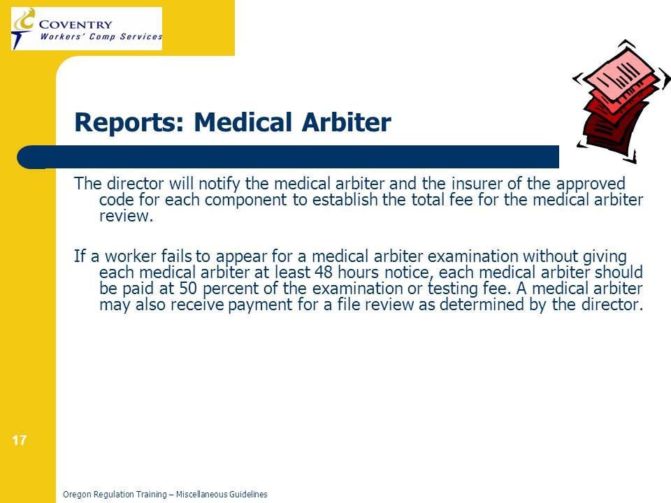 17 Oregon Regulation Training – Miscellaneous Guidelines Reports: Medical Arbiter The director will notify the medical arbiter and the insurer of the approved code for each component to establish the total fee for the medical arbiter review.