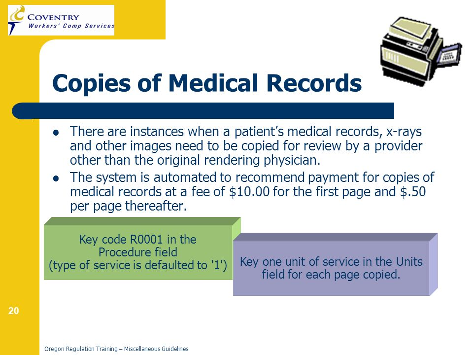20 Oregon Regulation Training – Miscellaneous Guidelines Copies of Medical Records There are instances when a patients medical records, x-rays and other images need to be copied for review by a provider other than the original rendering physician.