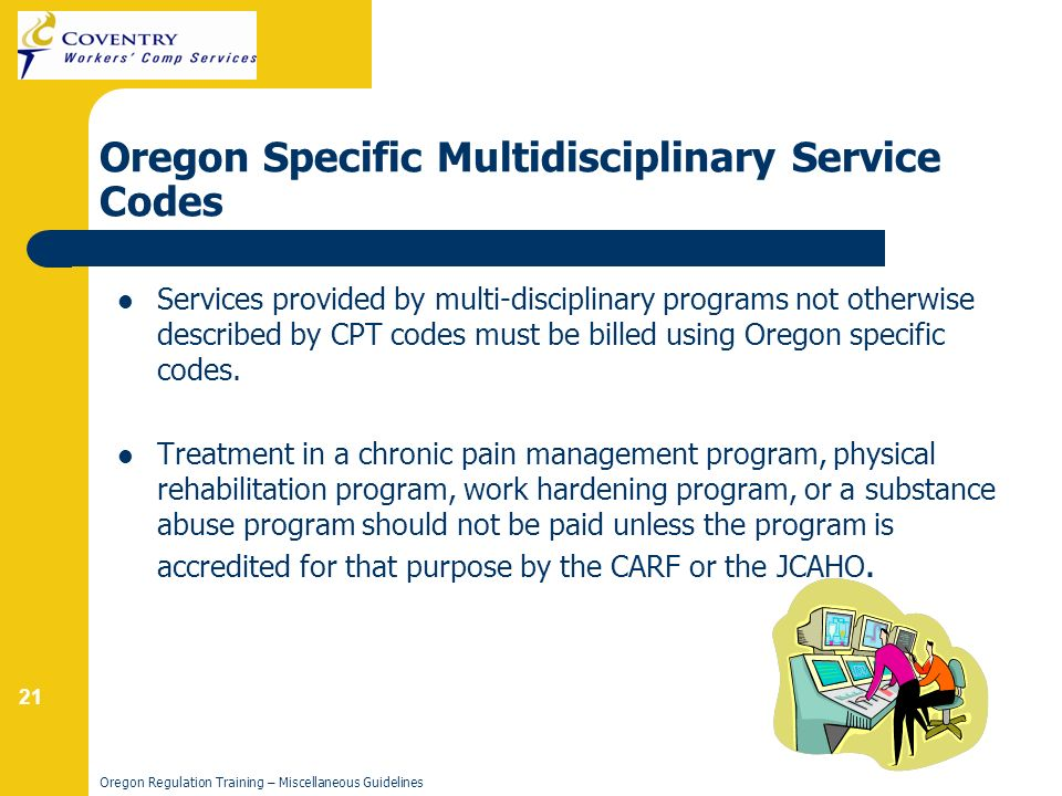 21 Oregon Regulation Training – Miscellaneous Guidelines Services provided by multi-disciplinary programs not otherwise described by CPT codes must be billed using Oregon specific codes.