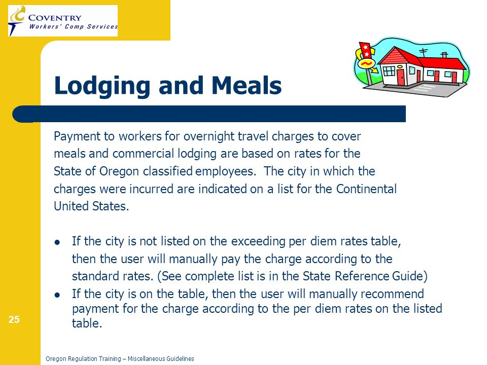 25 Oregon Regulation Training – Miscellaneous Guidelines Lodging and Meals Payment to workers for overnight travel charges to cover meals and commercial lodging are based on rates for the State of Oregon classified employees.