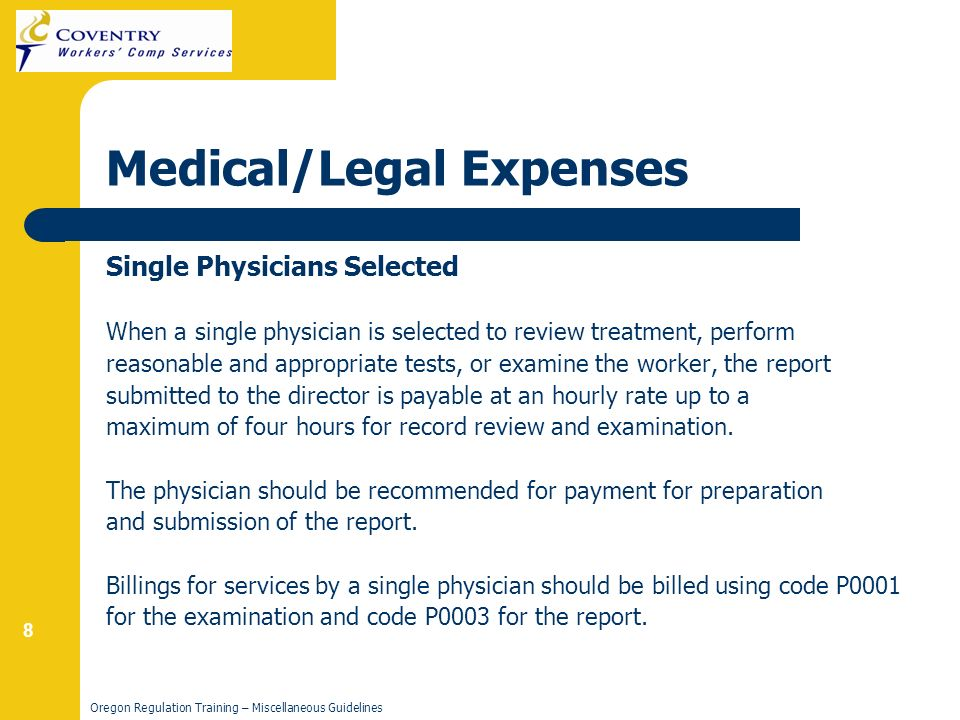 8 Oregon Regulation Training – Miscellaneous Guidelines Medical/Legal Expenses Single Physicians Selected When a single physician is selected to review treatment, perform reasonable and appropriate tests, or examine the worker, the report submitted to the director is payable at an hourly rate up to a maximum of four hours for record review and examination.