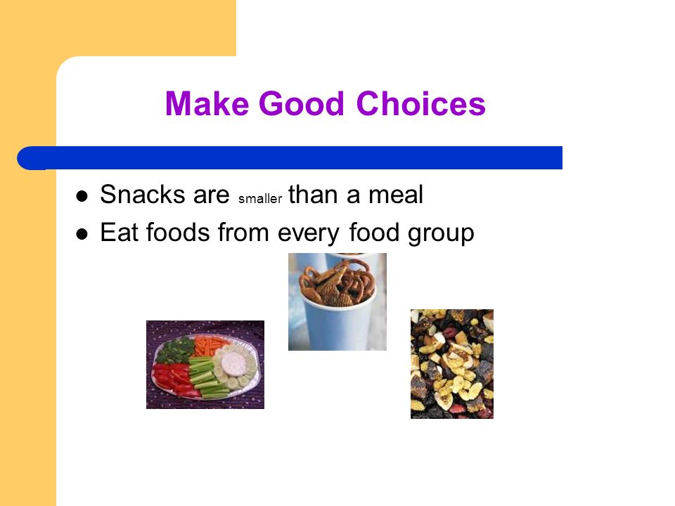 Snacks are smaller than a meal Eat foods from every food group Make Good Choices