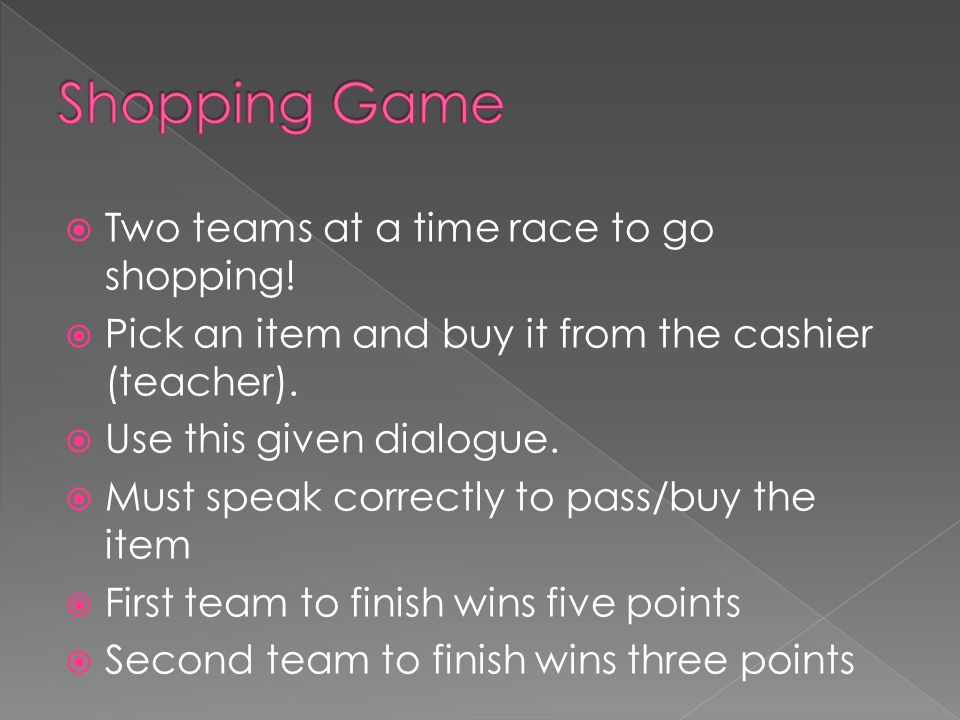 Two teams at a time race to go shopping. Pick an item and buy it from the cashier (teacher).
