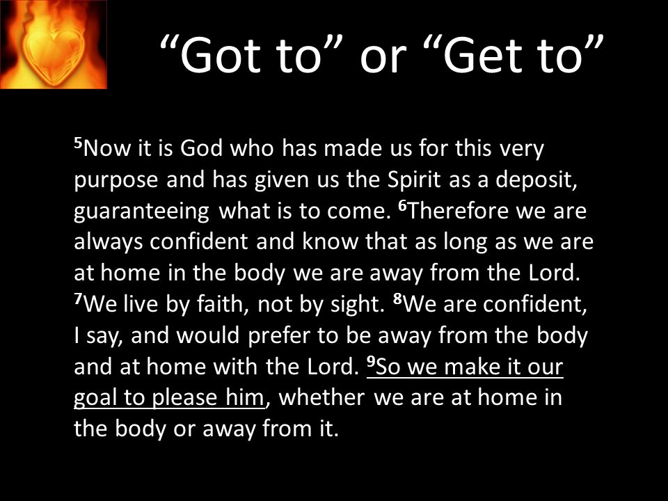Got to or Get to 5 Now it is God who has made us for this very purpose and has given us the Spirit as a deposit, guaranteeing what is to come.