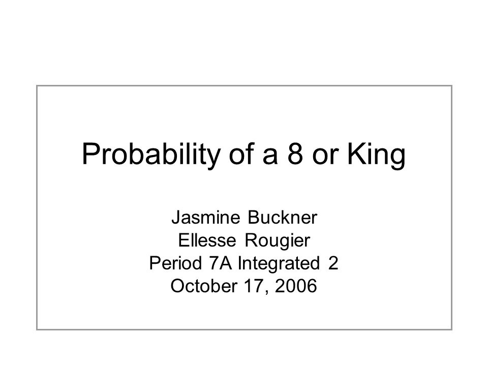 Probability of a 8 or King Jasmine Buckner Ellesse Rougier Period 7A Integrated 2 October 17, 2006