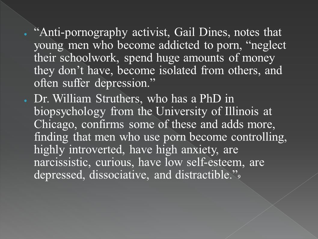 Anti-pornography activist, Gail Dines, notes that young men who become addicted to porn, neglect their schoolwork, spend huge amounts of money they dont have, become isolated from others, and often suffer depression.